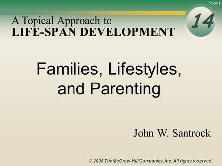 Slide 1 © 2008 The McGraw-Hill Companies, Inc. All rights reserved. LIFE-SPAN DEVELOPMENT 14 A Topical Approach to John W. Santrock Families, Lifestyles,