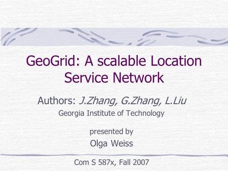 GeoGrid: A scalable Location Service Network Authors: J.Zhang, G.Zhang, L.Liu Georgia Institute of Technology presented by Olga Weiss Com S 587x, Fall.