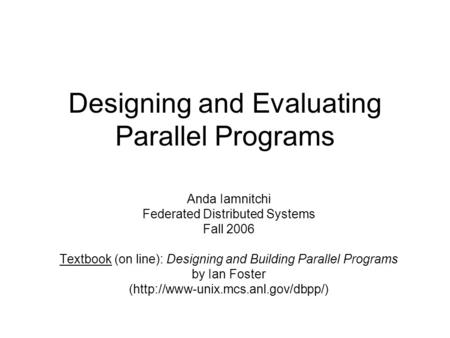 Designing and Evaluating Parallel Programs Anda Iamnitchi Federated Distributed Systems Fall 2006 Textbook (on line): Designing and Building Parallel Programs.