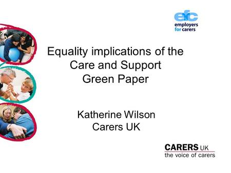 Equality implications of the Care and Support Green Paper Katherine Wilson Carers UK.
