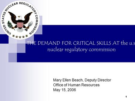 1 THE DEMAND FOR CRITICAL SKILLS AT the u.s. nuclear regulatory commission Mary Ellen Beach, Deputy Director Office of Human Resources May 15, 2006.