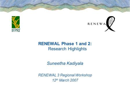 RENEWAL Phase 1 and 2: Research Highlights Suneetha Kadiyala RENEWAL 3 Regional Workshop 12 th March 2007.