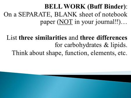 BELL WORK (Buff Binder): On a SEPARATE, BLANK sheet of notebook paper (NOT in your journal!!)… List three similarities and three differences for carbohydrates.