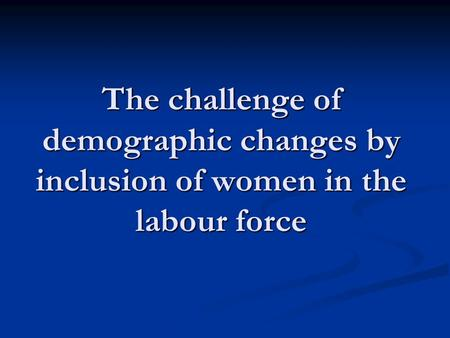 The challenge of demographic changes by inclusion of women in the labour force.