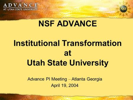 NSF ADVANCE Institutional Transformation at Utah State University Advance PI Meeting – Atlanta Georgia April 19, 2004.