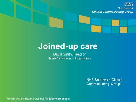 Joined-up care David Smith, Head of Transformation – Integration NHS Southwark Clinical Commissioning Group.