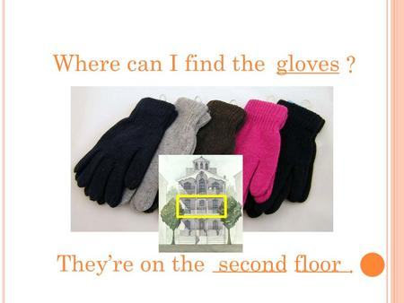 ______ ? Where can I find thegloves _______ _____. They're on thesecond floor.