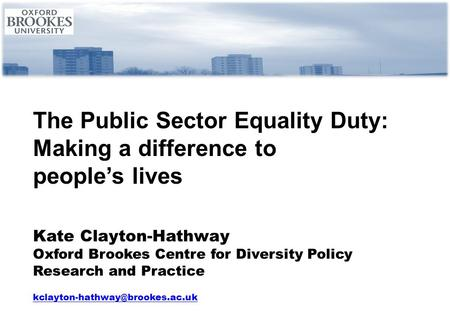 The Public Sector Equality Duty: Making a difference to people's lives Kate Clayton-Hathway Oxford Brookes Centre for Diversity Policy Research and Practice.