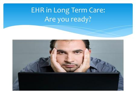EHR in Long Term Care: Are you ready?.  EHR – Electronic Health Record  Also known as EMR – Electronic Medical Record  Capturing Resident Health Information.