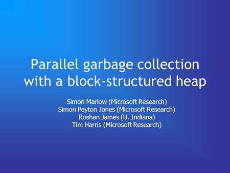 Parallel garbage collection with a block-structured heap Simon Marlow (Microsoft Research) Simon Peyton Jones (Microsoft Research) Roshan James (U. Indiana)