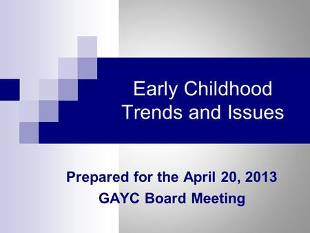 Early Childhood Trends and Issues Prepared for the April 20, 2013 GAYC Board Meeting.