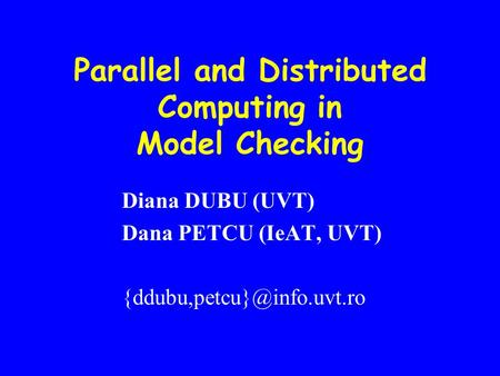 Parallel and Distributed Computing in Model Checking Diana DUBU (UVT) Dana PETCU (IeAT, UVT)