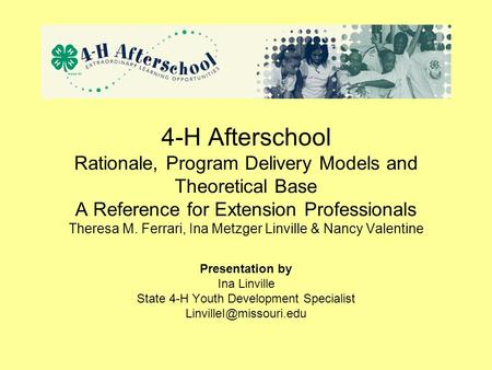 4-H Afterschool Rationale, Program Delivery Models and Theoretical Base A Reference for Extension Professionals Theresa M. Ferrari, Ina Metzger Linville.