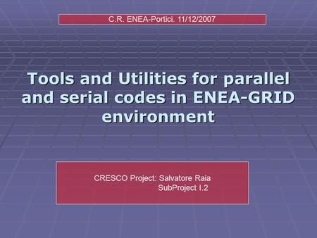 Tools and Utilities for parallel and serial codes in ENEA-GRID environment CRESCO Project: Salvatore Raia SubProject I.2 C.R. ENEA-Portici. 11/12/2007.
