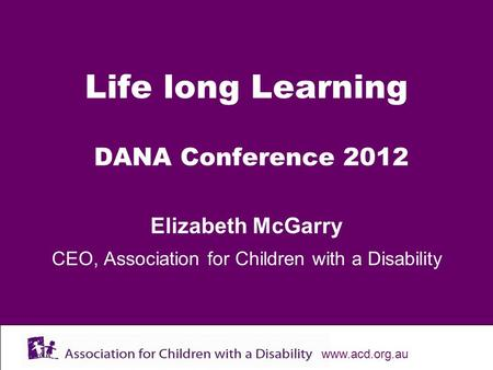 Www.acd.org.au Life long Learning DANA Conference 2012 Elizabeth McGarry CEO, Association for Children with a Disability.