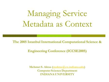 Managing Service Metadata as Context The 2005 Istanbul International Computational Science & Engineering Conference (ICCSE2005) Mehmet S. Aktas