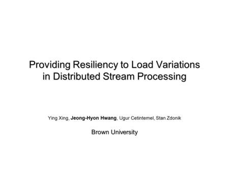 Providing Resiliency to Load Variations in Distributed Stream Processing Ying Xing, Jeong-Hyon Hwang, Ugur Cetintemel, Stan Zdonik Brown University.