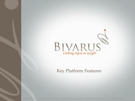 Key Platform Features ©2014 Bivarus, Inc. All rights reserved. This material may not be reproduced, displayed, modified or distributed without the express.