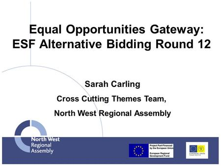 Equal Opportunities Gateway: ESF Alternative Bidding Round 12 Sarah Carling Cross Cutting Themes Team, North West Regional Assembly.