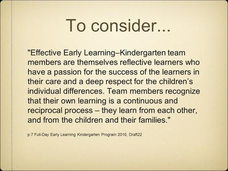 To consider... Effective Early Learning–Kindergarten team members are themselves reflective learners who have a passion for the success of the learners.