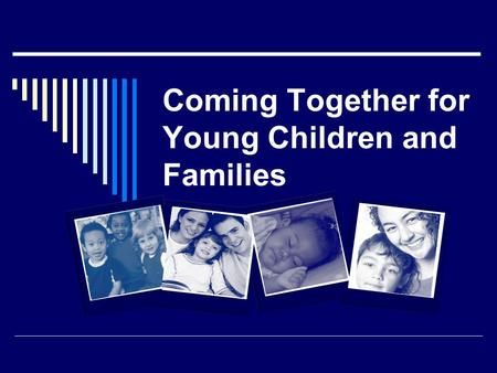 Coming Together for Young Children and Families.  What we know  Where we have been  Where we are today  Where we need to go.