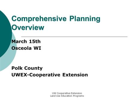 UW Cooperative Extension Land Use Education Programs Comprehensive Planning Overview March 15th Osceola WI Polk County UWEX-Cooperative Extension.