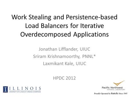 Work Stealing and Persistence-based Load Balancers for Iterative Overdecomposed Applications Jonathan Lifflander, UIUC Sriram Krishnamoorthy, PNNL* Laxmikant.