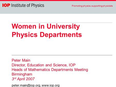 Promoting physics, supporting physicists Women in University Physics Departments Peter Main Director, Education and Science, IOP Heads of Mathematics Departments.