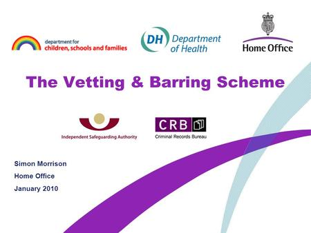 The Vetting & Barring Scheme Simon Morrison Home Office January 2010.