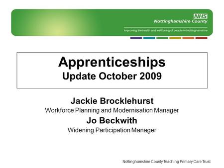 Nottinghamshire County Teaching Primary Care Trust Apprenticeships Update October 2009 Jackie Brocklehurst Workforce Planning and Modernisation Manager.