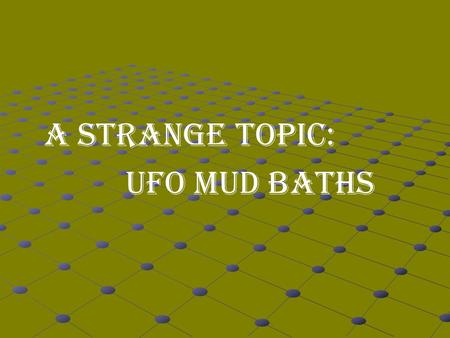 A STRANGE TOPIC: UFO MUD BATHS. Do you believe in UFOs (unidentified flying objects)?
