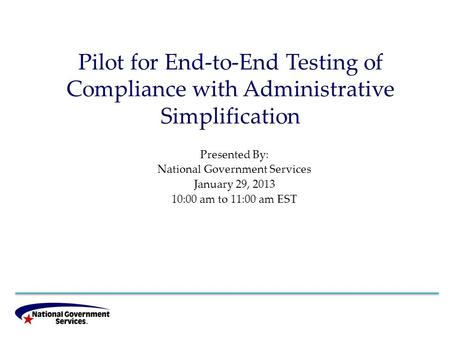Pilot for End-to-End Testing of Compliance with Administrative Simplification Presented By: National Government Services January 29, 2013 10:00 am to 11:00.
