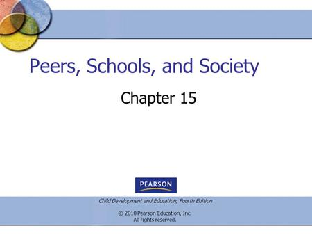 Child Development and Education, Fourth Edition © 2010 Pearson Education, Inc. All rights reserved. Peers, Schools, and Society Chapter 15.