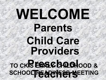 WELCOME Parents Child Care Providers Preschool Teachers TO CK'S EARLY CHILDHOOD & SCHOOL READINESS MEETING.