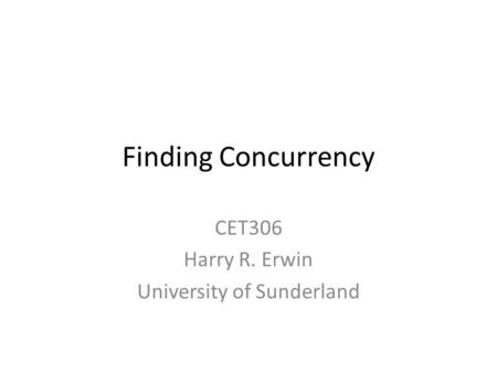 Finding Concurrency CET306 Harry R. Erwin University of Sunderland.