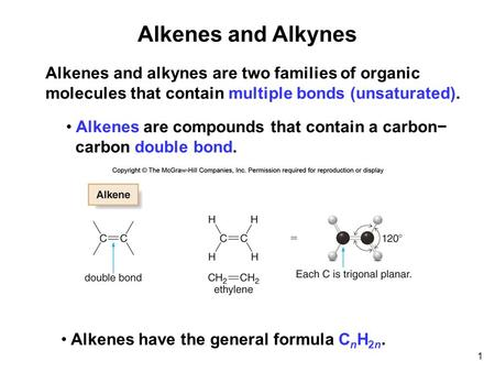 Alkenes and Alkynes 1 Alkenes and alkynes are two families of organic molecules that contain multiple bonds (unsaturated). Alkenes are compounds that contain.