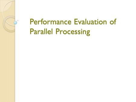 Performance Evaluation of Parallel Processing. Why Performance?