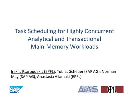 Task Scheduling for Highly Concurrent Analytical and Transactional Main-Memory Workloads Iraklis Psaroudakis (EPFL), Tobias Scheuer (SAP AG), Norman May.