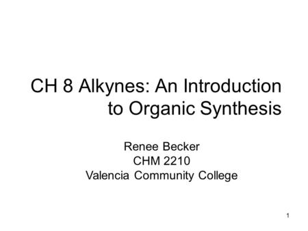 CH 8 Alkynes: An Introduction to Organic Synthesis Renee Becker CHM 2210 Valencia Community College 1.