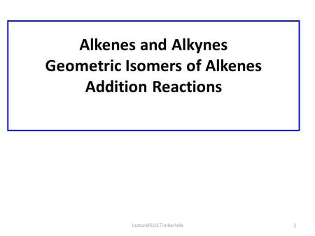 LecturePLUS Timberlake1 Alkenes and Alkynes Geometric Isomers of Alkenes Addition Reactions.