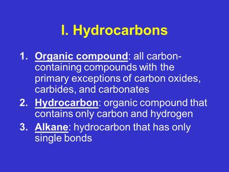 I. Hydrocarbons 1.Organic compound: all carbon- containing compounds with the primary exceptions of carbon oxides, carbides, and carbonates 2.Hydrocarbon: