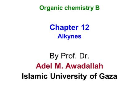 Organic chemistry B Chapter 12 Alkynes By Prof. Dr. Adel M. Awadallah Islamic University of Gaza.