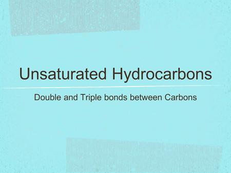 Unsaturated Hydrocarbons Double and Triple bonds between Carbons.