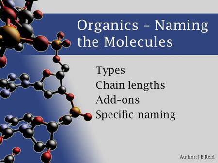 Author: J R Reid Organics – Naming the Molecules Types Chain lengths Add–ons Specific naming.