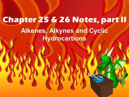 Chapter 25 & 26 Notes, part II Alkenes, Alkynes and Cyclic Hydrocarbons.