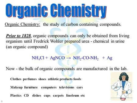 1 Organic Chemistry: the study of carbon containing compounds. Prior to 1828, organic compounds can only be obtained from living organism until Fredrick.