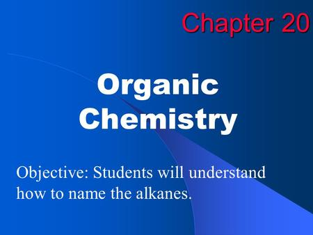 Chapter 20 Organic Chemistry Objective: Students will understand how to name the alkanes.