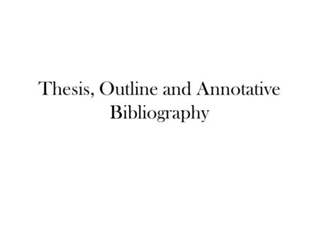 Thesis, Outline and Annotative Bibliography. Rules for Writing a Thesis Statement 1.It must be a complete sentence. 2.It can NOT be a questions 3.It should.