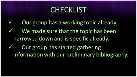 CHECKLIST Our group has a working topic already. We made sure that the topic has been narrowed down and is specific already. Our group has started gathering.