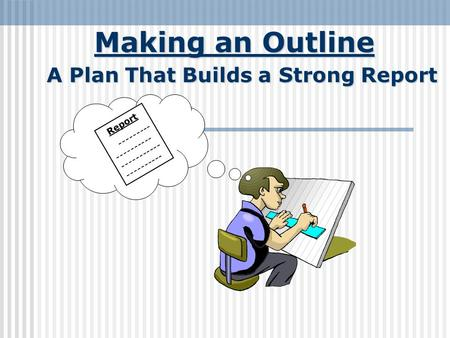 Making an Outline A Plan That Builds a Strong Report Report --------- ---------- ----------- ----------